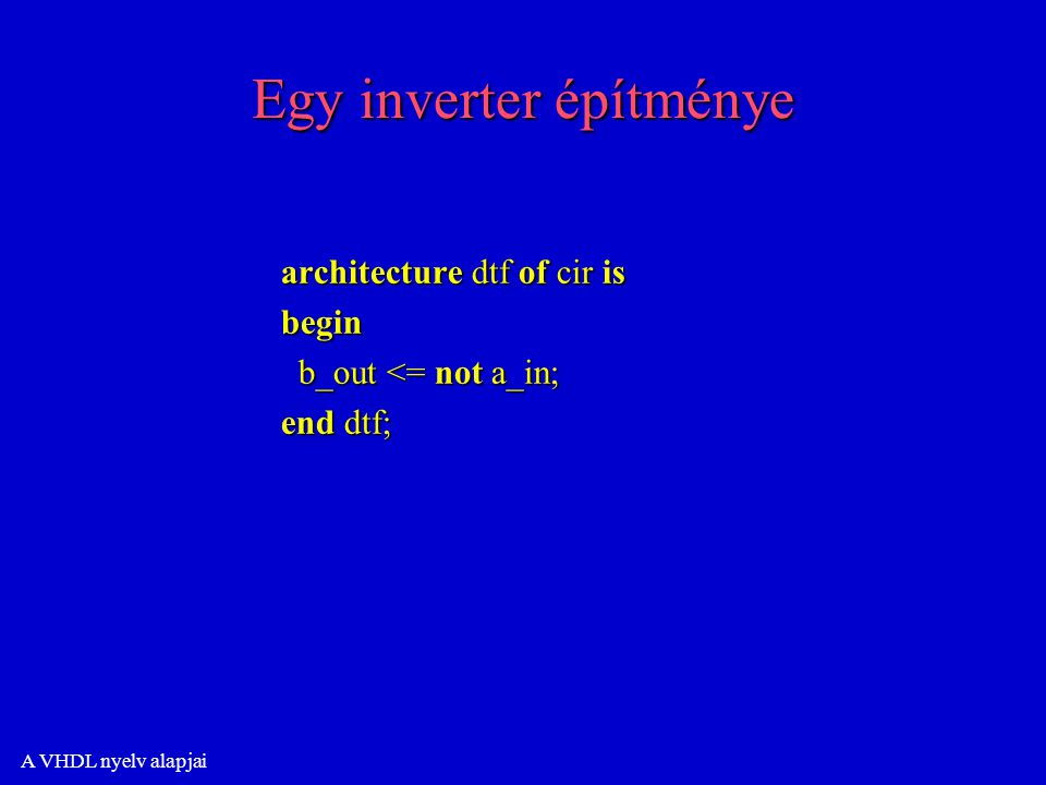 A VHDL nyelv alapjai Egy inverter építménye architecture dtf of cir is begin b_out <= not a_in; b_out <= not a_in; end dtf;