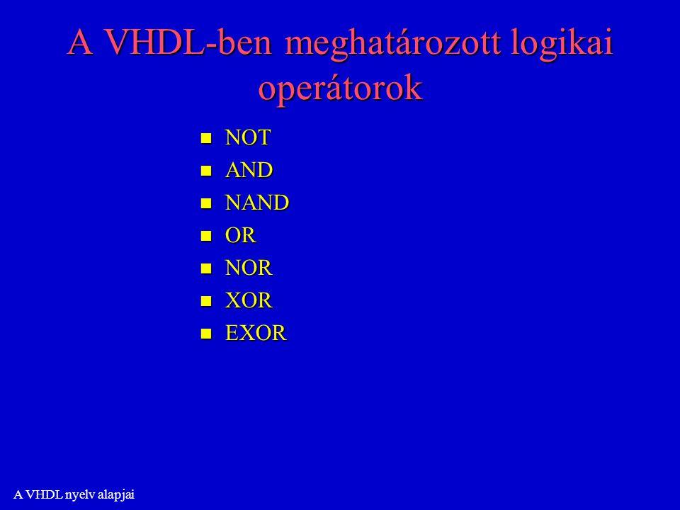 A VHDL nyelv alapjai A VHDL-ben meghatározott logikai operátorok n NOT n AND n NAND n OR n NOR n XOR n EXOR