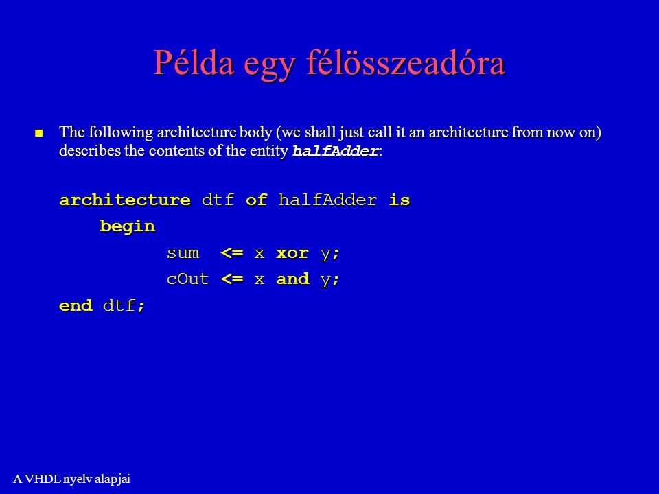 A VHDL nyelv alapjai Példa egy félösszeadóra The following architecture body (we shall just call it an architecture from now on) describes the contents of the entity halfAdder : The following architecture body (we shall just call it an architecture from now on) describes the contents of the entity halfAdder : architecture dtf of halfAdder is begin sum <= x xor y; cOut <= x and y; end dtf;