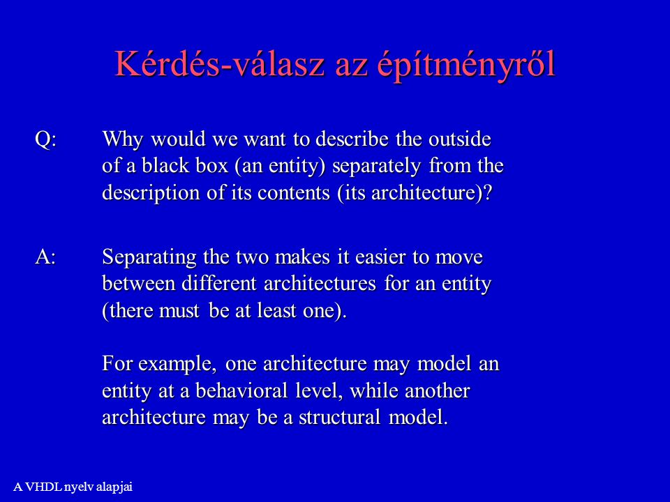 A VHDL nyelv alapjai Kérdés-válasz az építményről Q:Why would we want to describe the outside of a black box (an entity) separately from the description of its contents (its architecture).