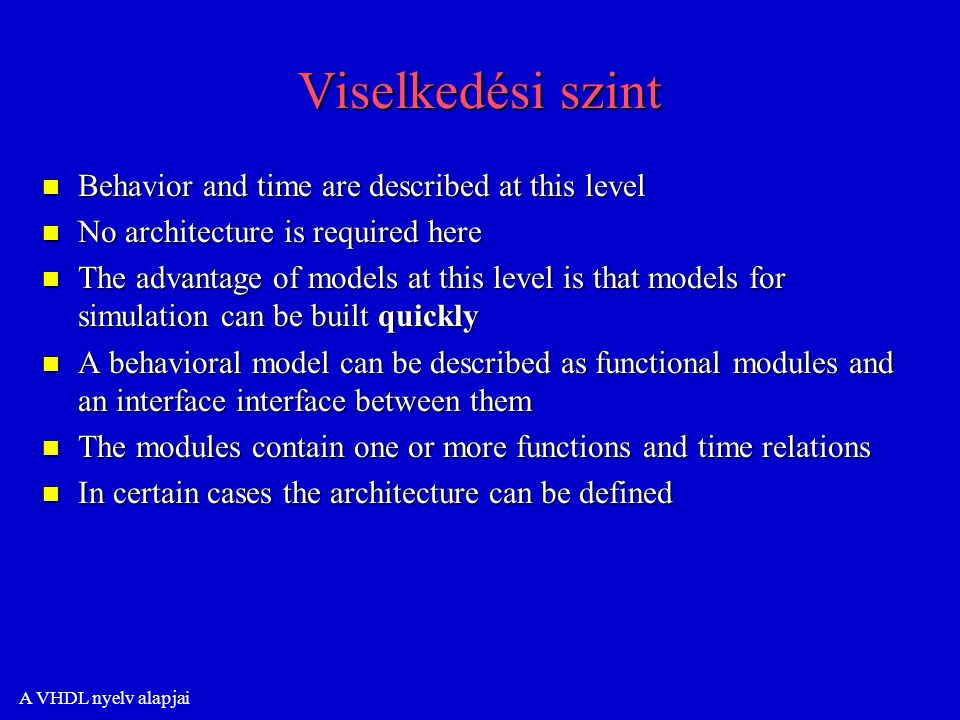 A VHDL nyelv alapjai Viselkedési szint n Behavior and time are described at this level n No architecture is required here n The advantage of models at this level is that models for simulation can be built quickly n A behavioral model can be described as functional modules and an interface interface between them n The modules contain one or more functions and time relations n In certain cases the architecture can be defined
