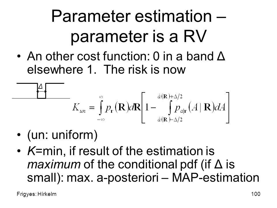 Frigyes: Hírkelm100 Parameter estimation – parameter is a RV An other cost function: 0 in a band Δ elsewhere 1. The risk is now (un: uniform) K=min, i