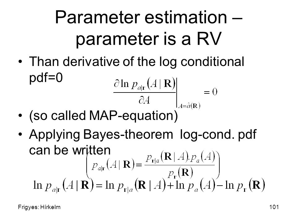 Frigyes: Hírkelm101 Parameter estimation – parameter is a RV Than derivative of the log conditional pdf=0 (so called MAP-equation) Applying Bayes-theorem log-cond.