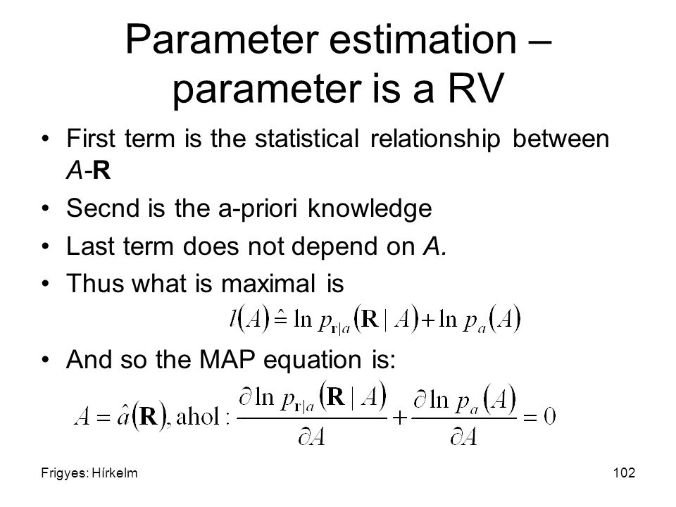 Frigyes: Hírkelm102 Parameter estimation – parameter is a RV First term is the statistical relationship between A-R Secnd is the a-priori knowledge Last term does not depend on A.