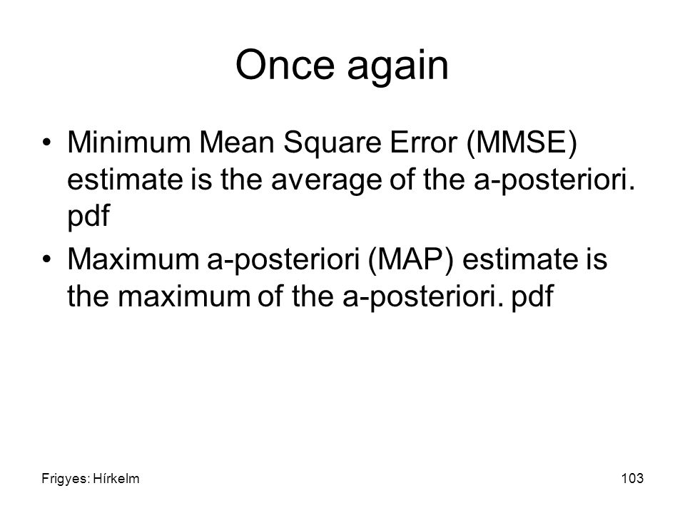 Frigyes: Hírkelm103 Once again Minimum Mean Square Error (MMSE) estimate is the average of the a-posteriori. pdf Maximum a-posteriori (MAP) estimate i