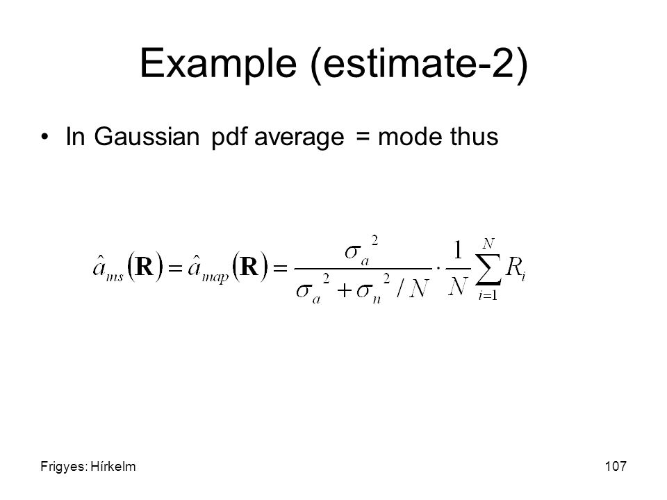 Frigyes: Hírkelm107 Example (estimate-2) In Gaussian pdf average = mode thus