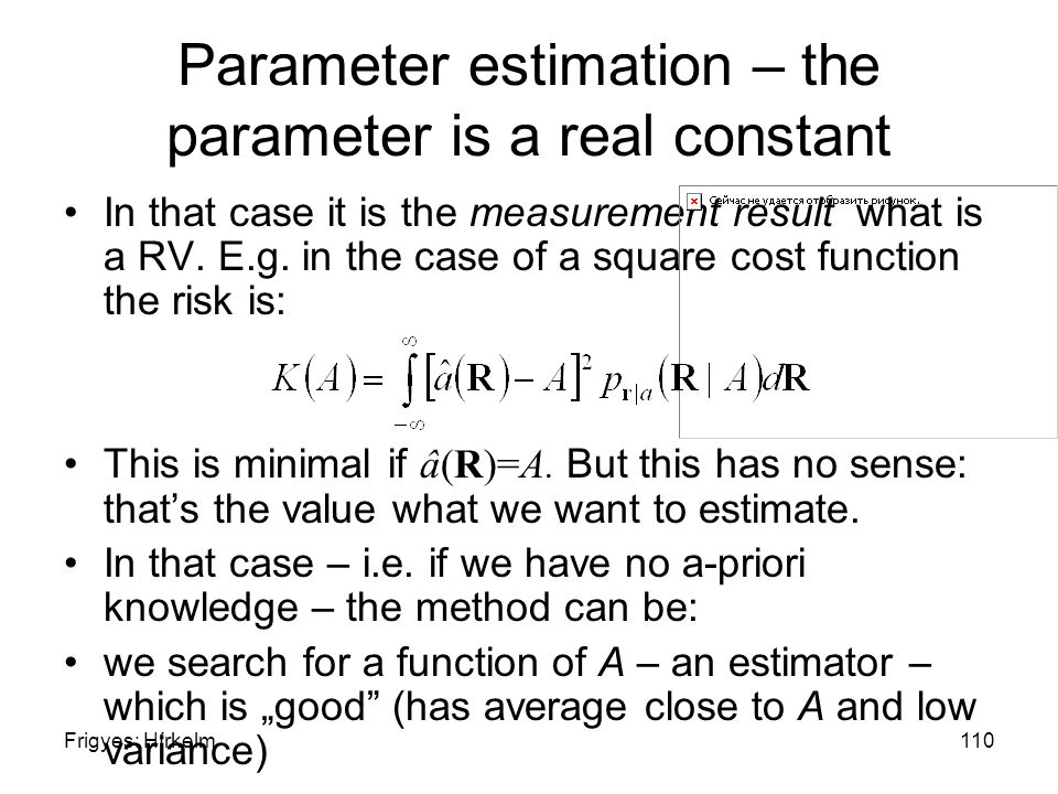 Frigyes: Hírkelm110 Parameter estimation – the parameter is a real constant In that case it is the measurement result what is a RV. E.g. in the case o