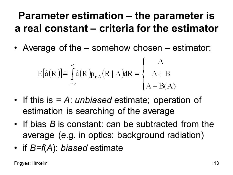 Frigyes: Hírkelm113 Parameter estimation – the parameter is a real constant – criteria for the estimator Average of the – somehow chosen – estimator:
