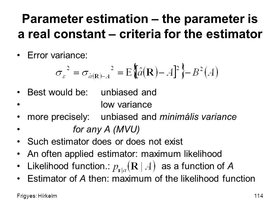 Frigyes: Hírkelm114 Parameter estimation – the parameter is a real constant – criteria for the estimator Error variance: Best would be: unbiased and low variance more precisely:unbiased and minimális variance for any A (MVU) Such estimator does or does not exist An often applied estimator: maximum likelihood Likelihood function.: as a function of A Estimator of A then: maximum of the likelihood function