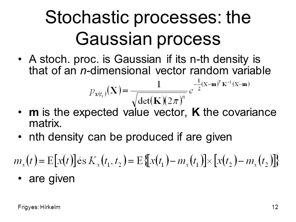 Frigyes: Hírkelm12 Stochastic processes: the Gaussian process A stoch. proc. is Gaussian if its n-th density is that of an n-dimensional vector random