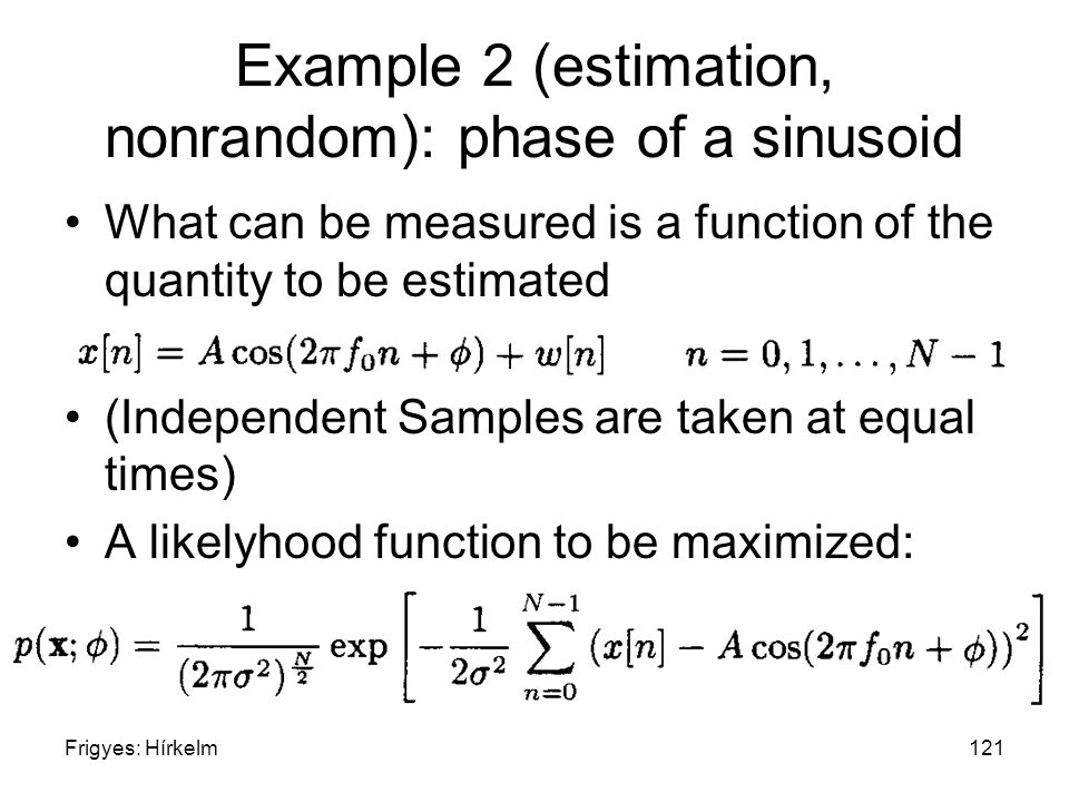 Frigyes: Hírkelm121 Example 2 (estimation, nonrandom): phase of a sinusoid What can be measured is a function of the quantity to be estimated (Indepen