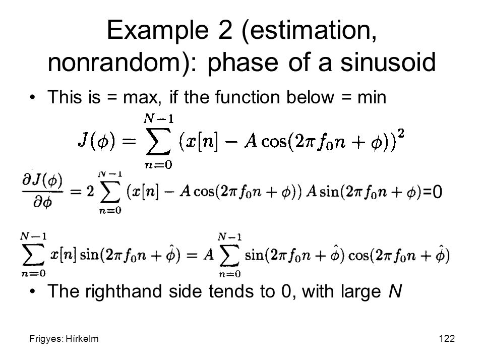 Frigyes: Hírkelm122 Example 2 (estimation, nonrandom): phase of a sinusoid This is = max, if the function below = min =0 The righthand side tends to 0, with large N
