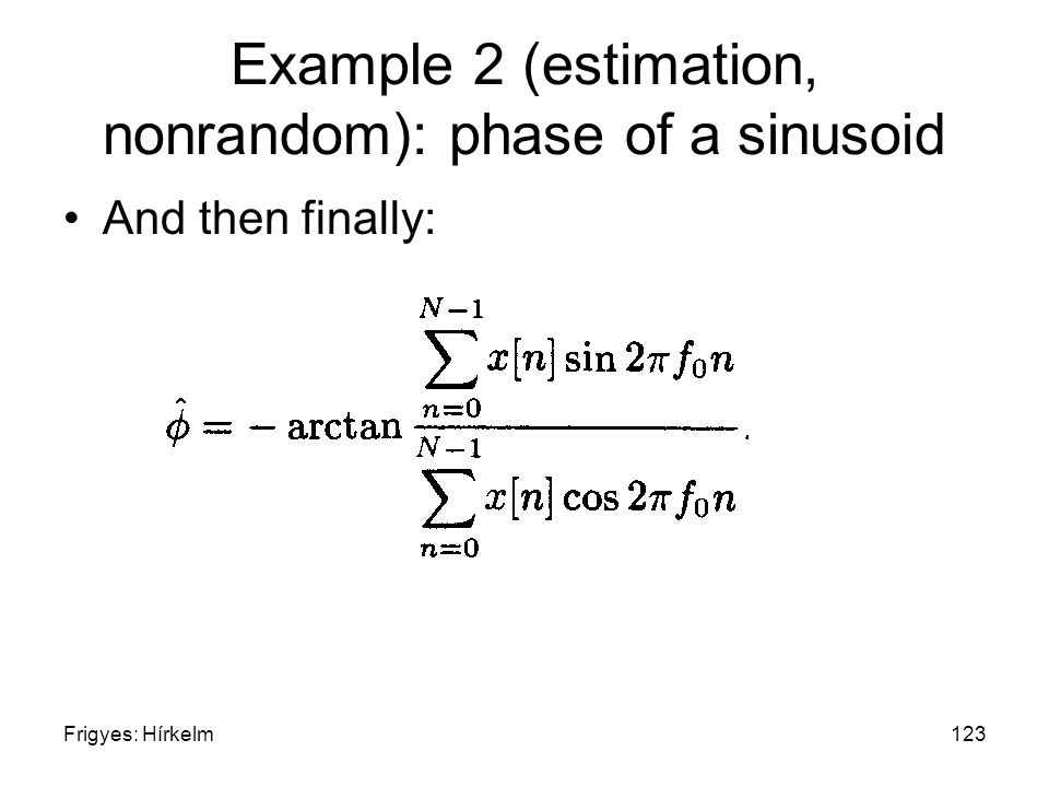 Frigyes: Hírkelm123 Example 2 (estimation, nonrandom): phase of a sinusoid And then finally: