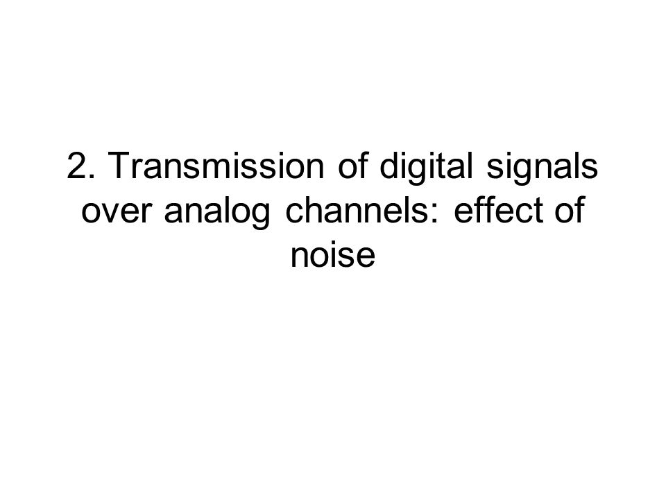 2. Transmission of digital signals over analog channels: effect of noise