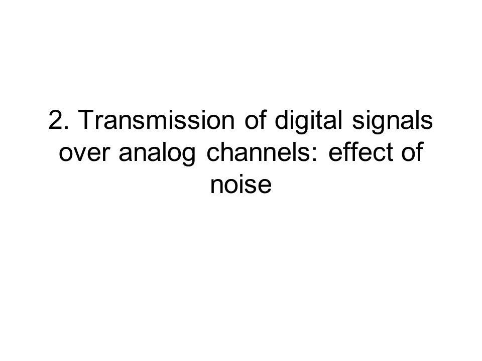 2. Transmission of digital signals over analog channels: effect of noise