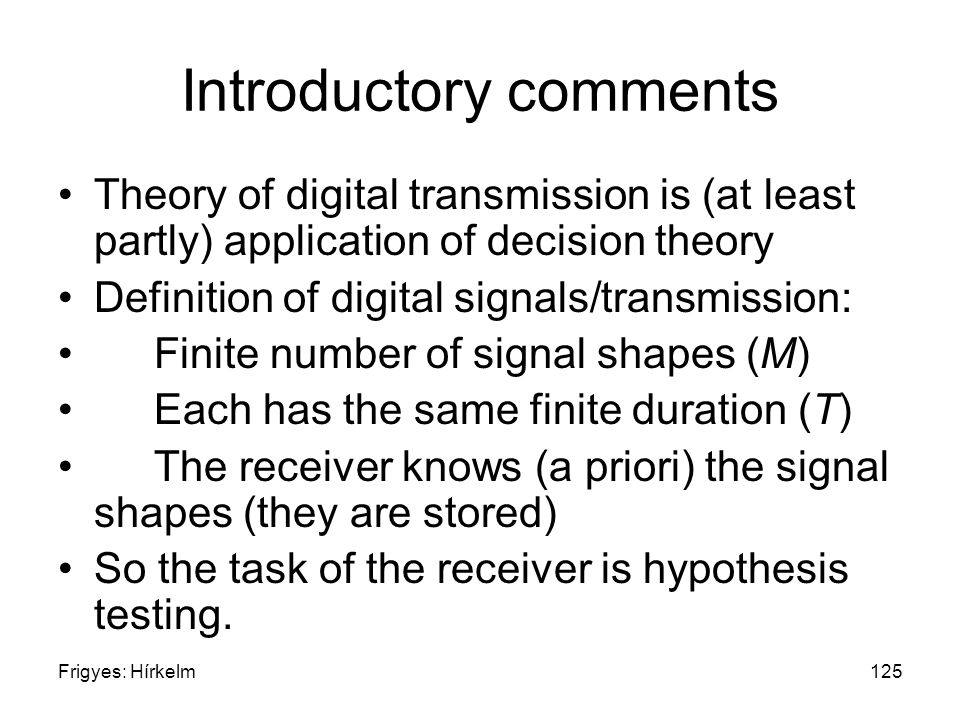 Frigyes: Hírkelm125 Introductory comments Theory of digital transmission is (at least partly) application of decision theory Definition of digital signals/transmission: Finite number of signal shapes (M) Each has the same finite duration (T) The receiver knows (a priori) the signal shapes (they are stored) So the task of the receiver is hypothesis testing.