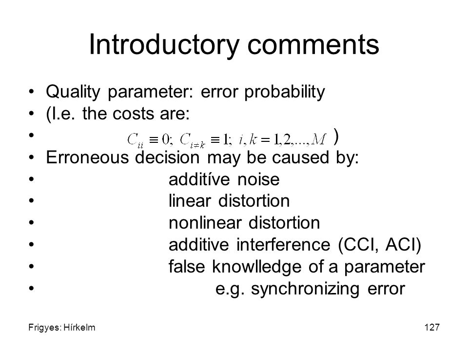 Frigyes: Hírkelm127 Introductory comments Quality parameter: error probability (I.e. the costs are: ) Erroneous decision may be caused by: additíve no