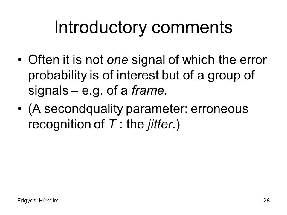 Frigyes: Hírkelm128 Introductory comments Often it is not one signal of which the error probability is of interest but of a group of signals – e.g.