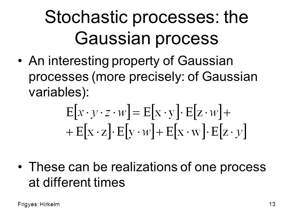 Frigyes: Hírkelm13 Stochastic processes: the Gaussian process An interesting property of Gaussian processes (more precisely: of Gaussian variables): T