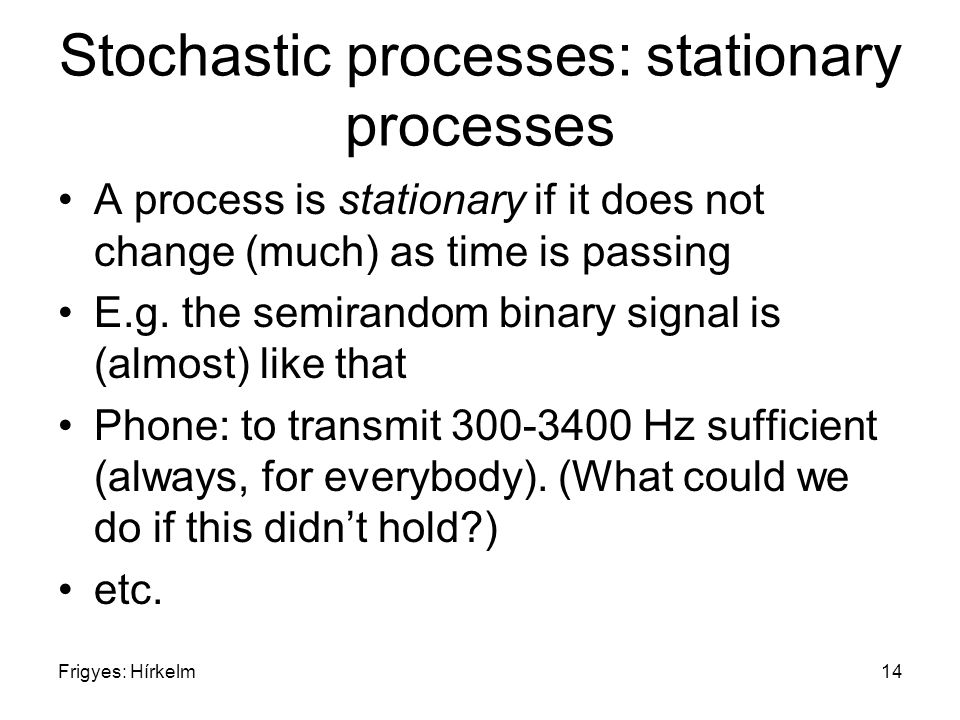 Frigyes: Hírkelm14 Stochastic processes: stationary processes A process is stationary if it does not change (much) as time is passing E.g.