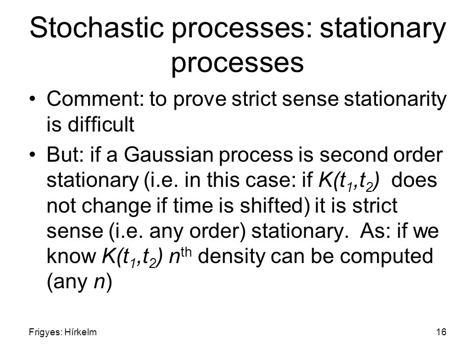 Frigyes: Hírkelm16 Stochastic processes: stationary processes Comment: to prove strict sense stationarity is difficult But: if a Gaussian process is second order stationary (i.e.