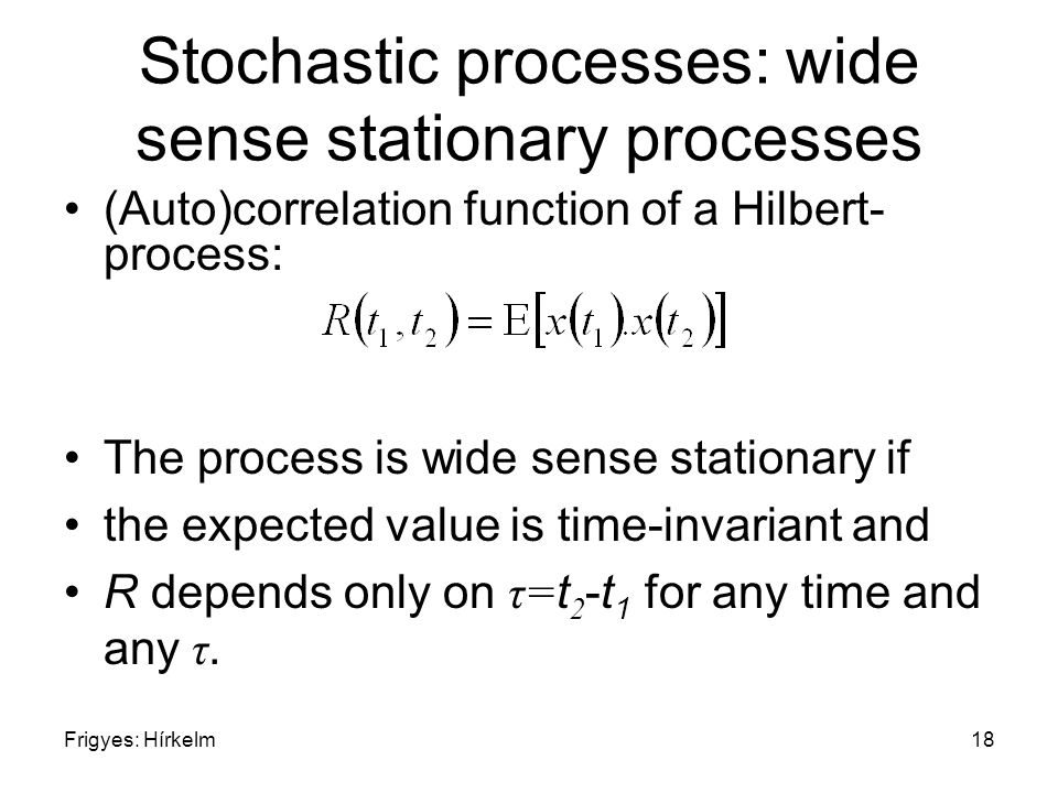 Frigyes: Hírkelm18 Stochastic processes: wide sense stationary processes (Auto)correlation function of a Hilbert- process: The process is wide sense stationary if the expected value is time-invariant and R depends only on τ= t 2 -t 1 for any time and any τ.