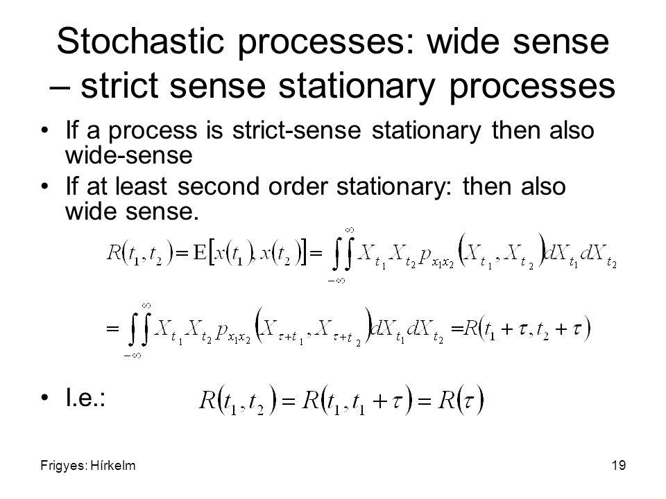 Frigyes: Hírkelm19 Stochastic processes: wide sense – strict sense stationary processes If a process is strict-sense stationary then also wide-sense If at least second order stationary: then also wide sense.
