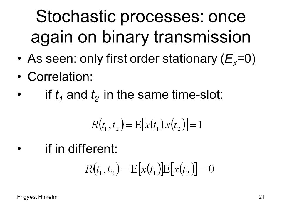 Frigyes: Hírkelm21 Stochastic processes: once again on binary transmission As seen: only first order stationary (E x =0) Correlation: if t 1 and t 2 i