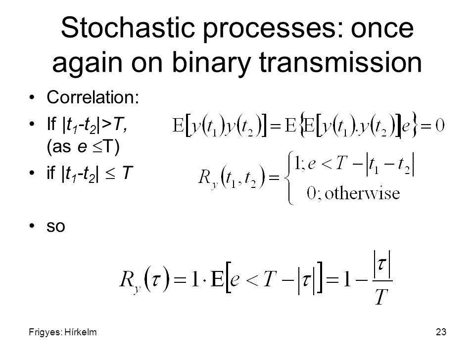 Frigyes: Hírkelm23 Stochastic processes: once again on binary transmission Correlation: If |t 1 -t 2 |>T, (as e  T) if |t 1 -t 2 |  T so