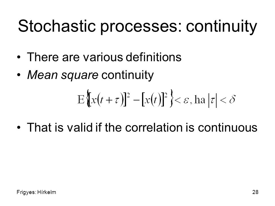 Frigyes: Hírkelm28 Stochastic processes: continuity There are various definitions Mean square continuity That is valid if the correlation is continuous