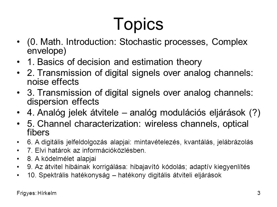 Frigyes: Hírkelm3 Topics (0. Math. Introduction: Stochastic processes, Complex envelope) 1. Basics of decision and estimation theory 2. Transmission o
