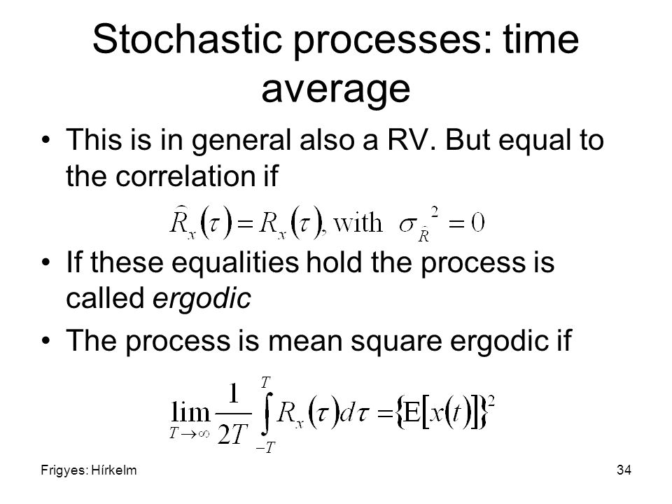 Frigyes: Hírkelm34 Stochastic processes: time average This is in general also a RV. But equal to the correlation if If these equalities hold the proce