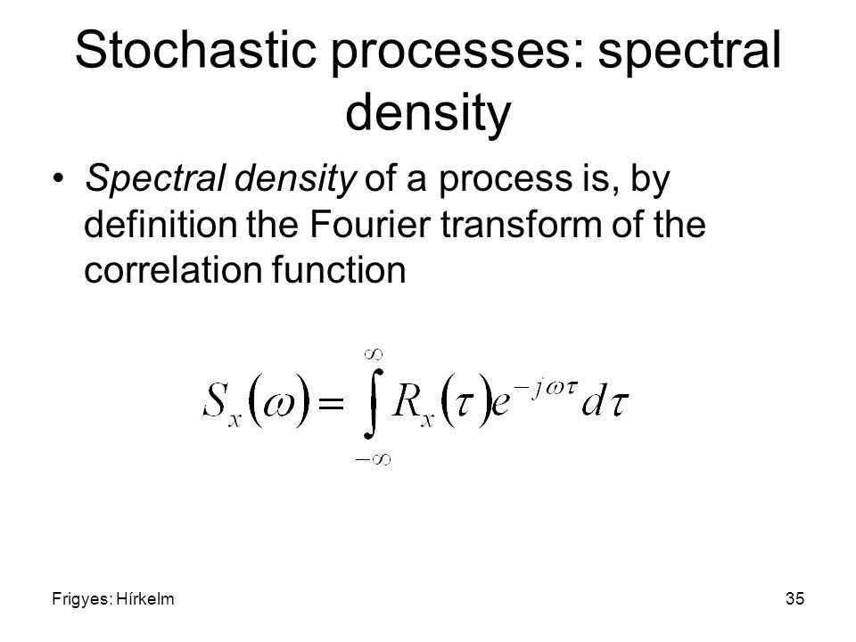 Frigyes: Hírkelm35 Stochastic processes: spectral density Spectral density of a process is, by definition the Fourier transform of the correlation function