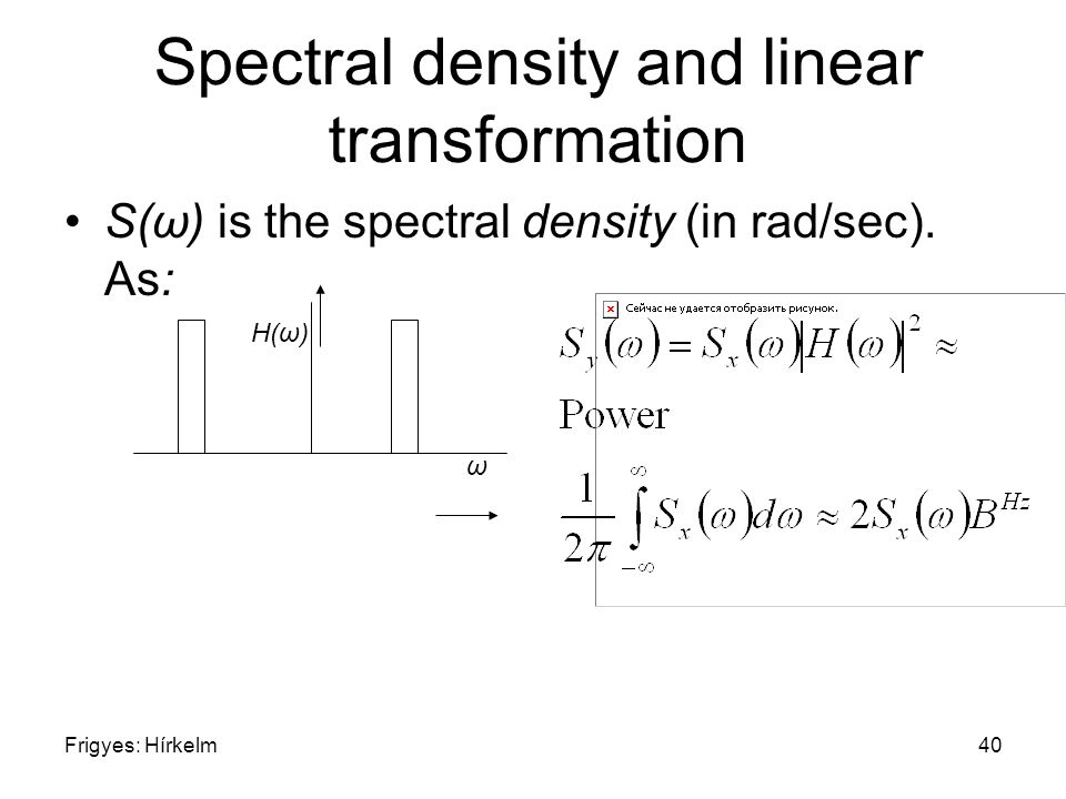 Frigyes: Hírkelm40 Spectral density and linear transformation S(ω) is the spectral density (in rad/sec). As: ω H(ω)