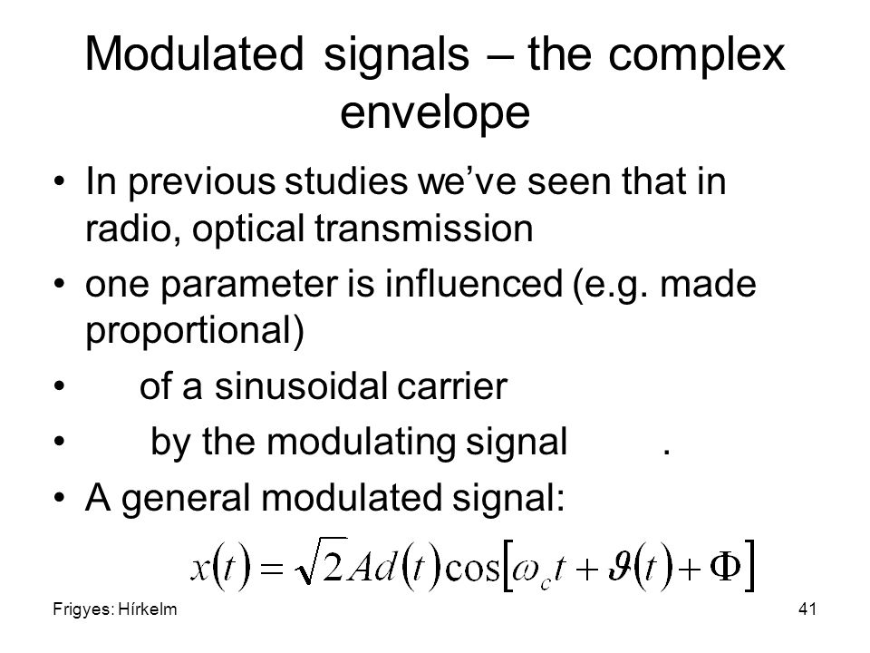 Frigyes: Hírkelm41 Modulated signals – the complex envelope In previous studies we've seen that in radio, optical transmission one parameter is influe