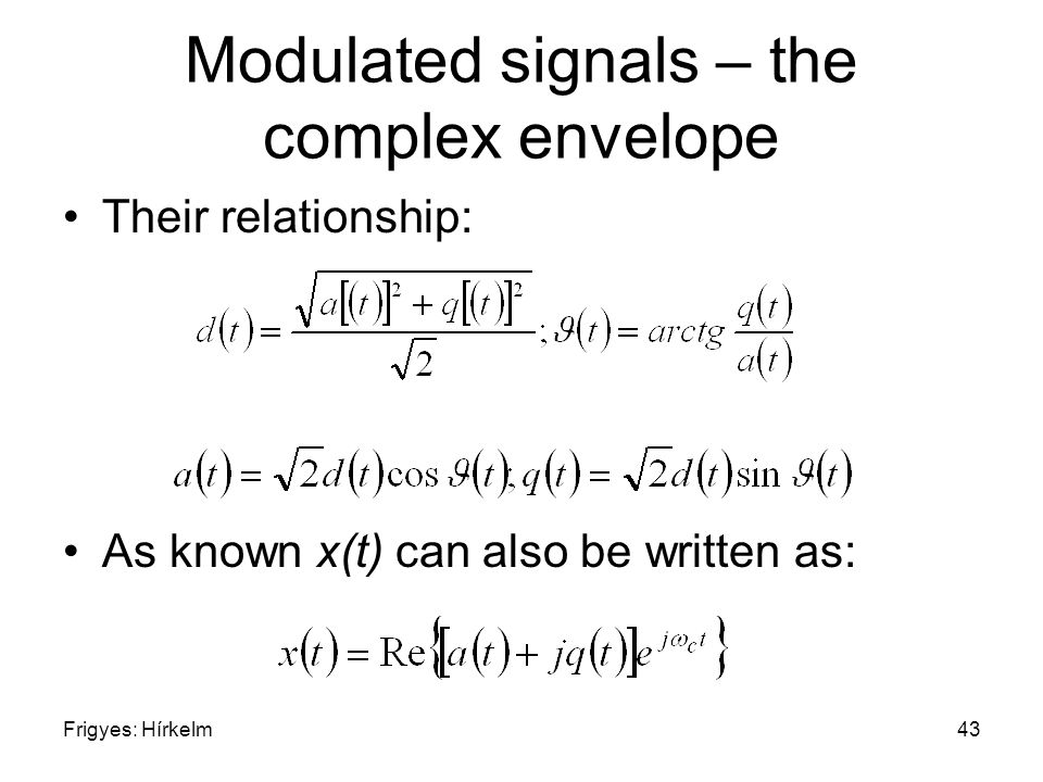 Frigyes: Hírkelm43 Modulated signals – the complex envelope Their relationship: As known x(t) can also be written as: