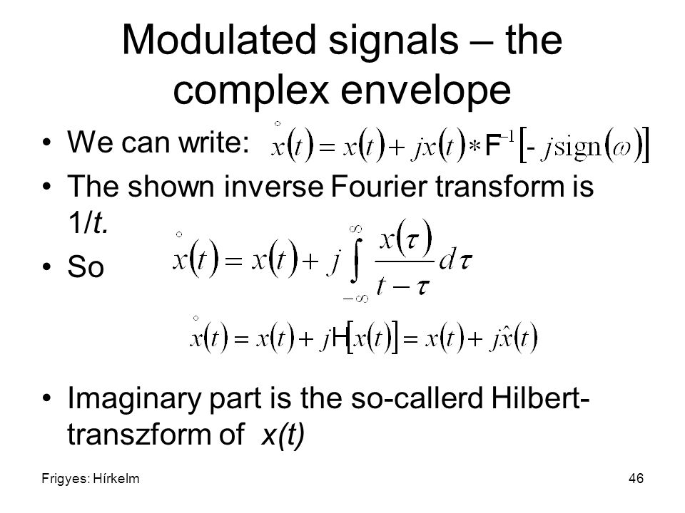 Frigyes: Hírkelm46 Modulated signals – the complex envelope We can write: The shown inverse Fourier transform is 1/t.