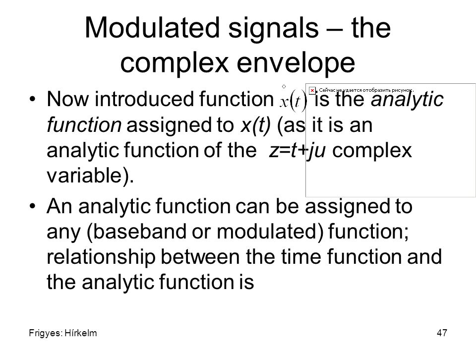 Frigyes: Hírkelm47 Modulated signals – the complex envelope Now introduced function is the analytic function assigned to x(t) (as it is an analytic function of the z=t+ju complex variable).