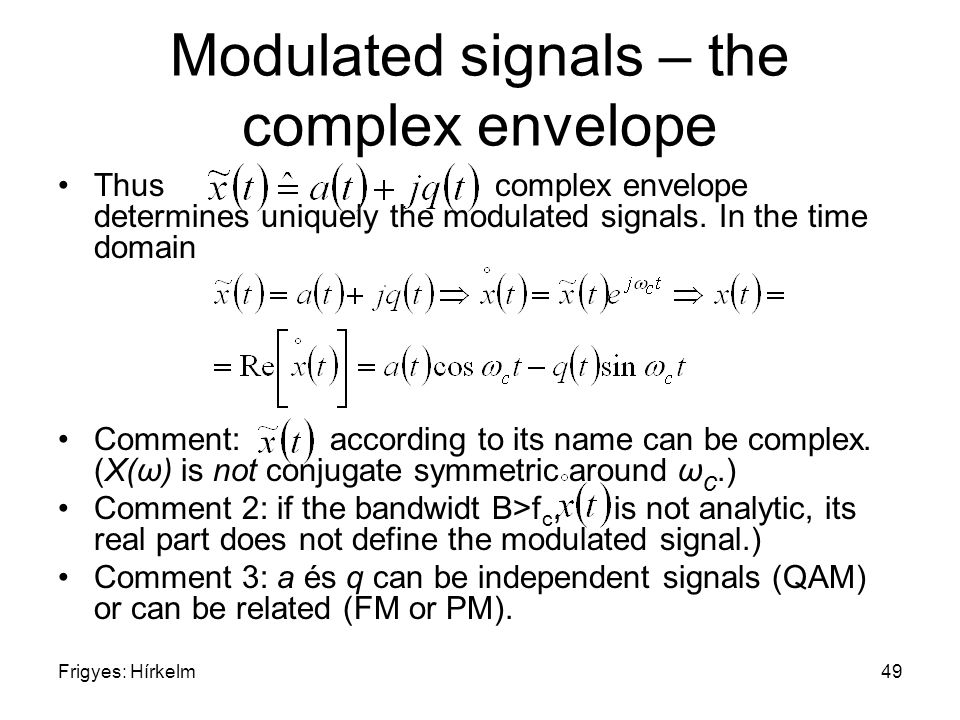 Frigyes: Hírkelm49 Modulated signals – the complex envelope Thus complex envelope determines uniquely the modulated signals. In the time domain Commen