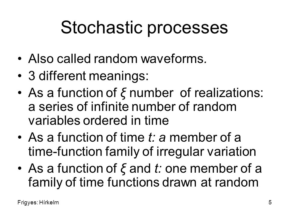 Frigyes: Hírkelm5 Stochastic processes Also called random waveforms. 3 different meanings: As a function of ξ number of realizations: a series of infi