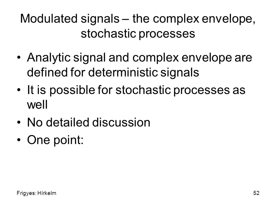 Frigyes: Hírkelm52 Modulated signals – the complex envelope, stochastic processes Analytic signal and complex envelope are defined for deterministic signals It is possible for stochastic processes as well No detailed discussion One point: