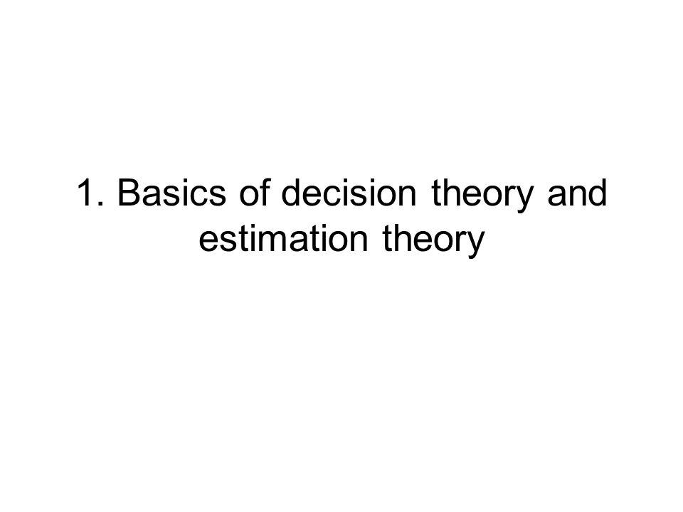 1. Basics of decision theory and estimation theory