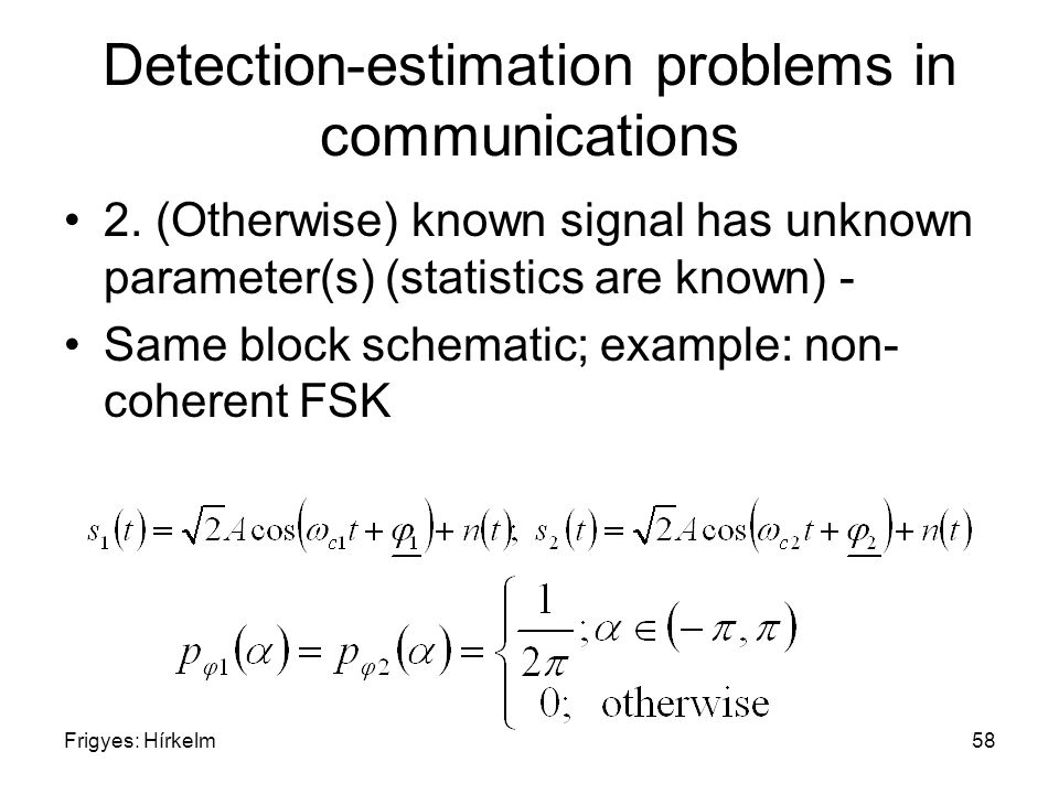 Frigyes: Hírkelm58 Detection-estimation problems in communications 2. (Otherwise) known signal has unknown parameter(s) (statistics are known) - Same