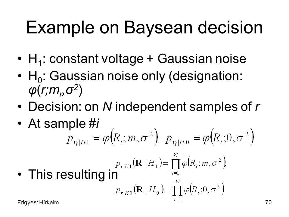 Frigyes: Hírkelm70 Example on Baysean decision H 1 : constant voltage + Gaussian noise H 0 : Gaussian noise only (designation: φ(r;m r,σ 2 ) Decision: on N independent samples of r At sample #i This resulting in