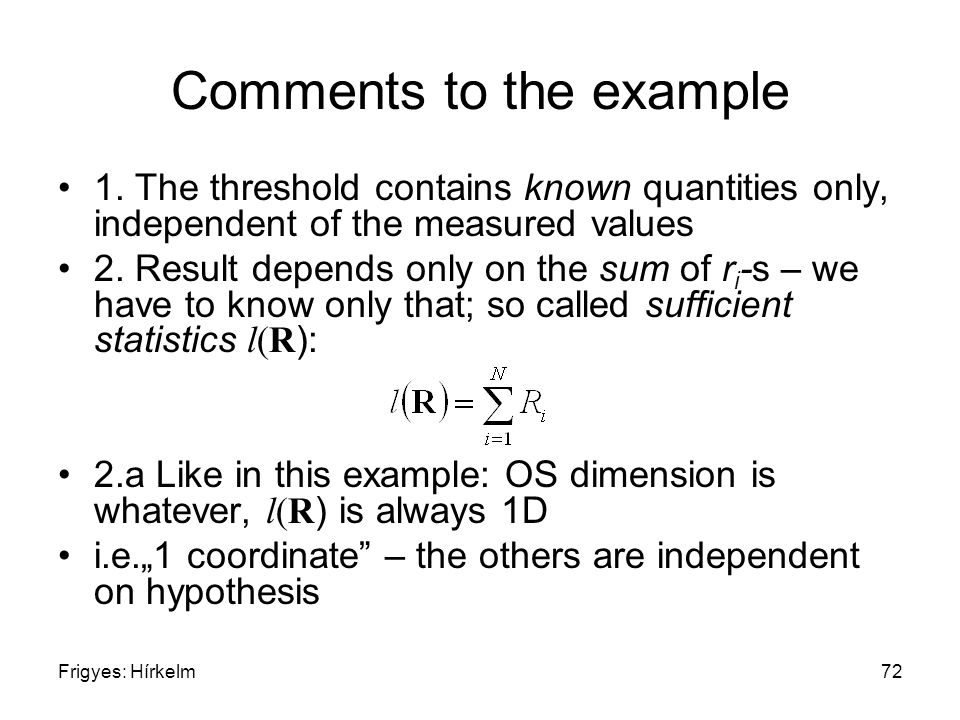 Frigyes: Hírkelm72 Comments to the example 1. The threshold contains known quantities only, independent of the measured values 2. Result depends only