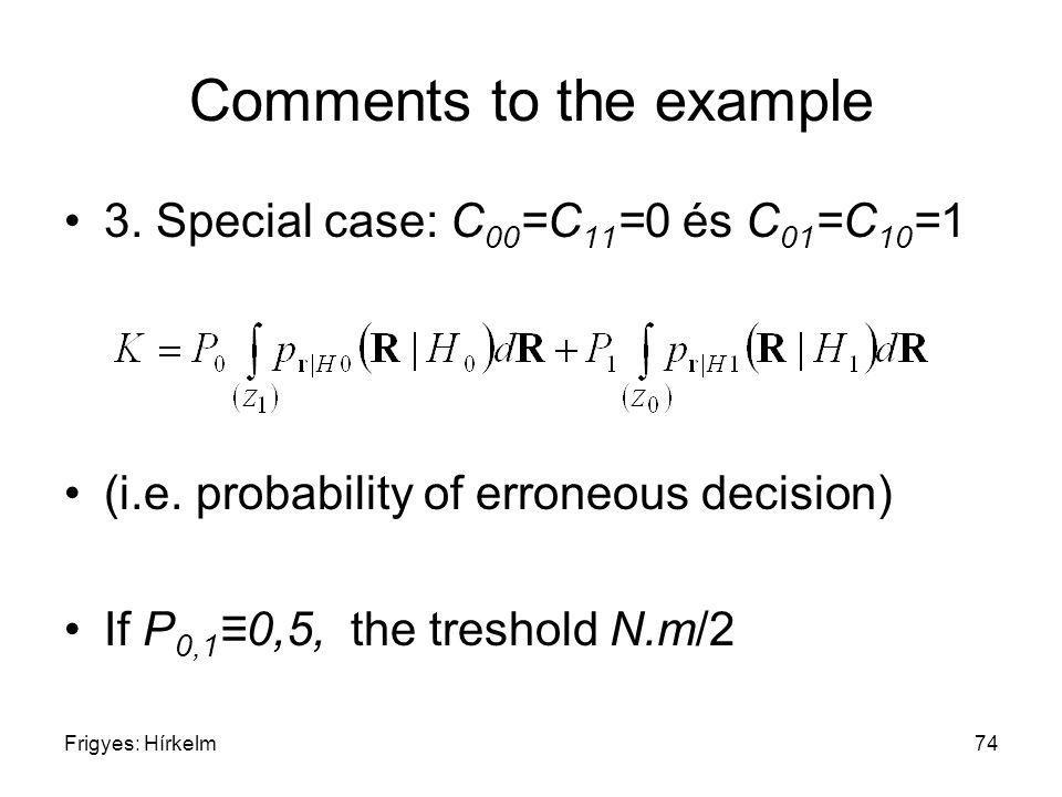 Frigyes: Hírkelm74 Comments to the example 3. Special case: C 00 =C 11 =0 és C 01 =C 10 =1 (i.e. probability of erroneous decision) If P 0,1 ≡0,5, the