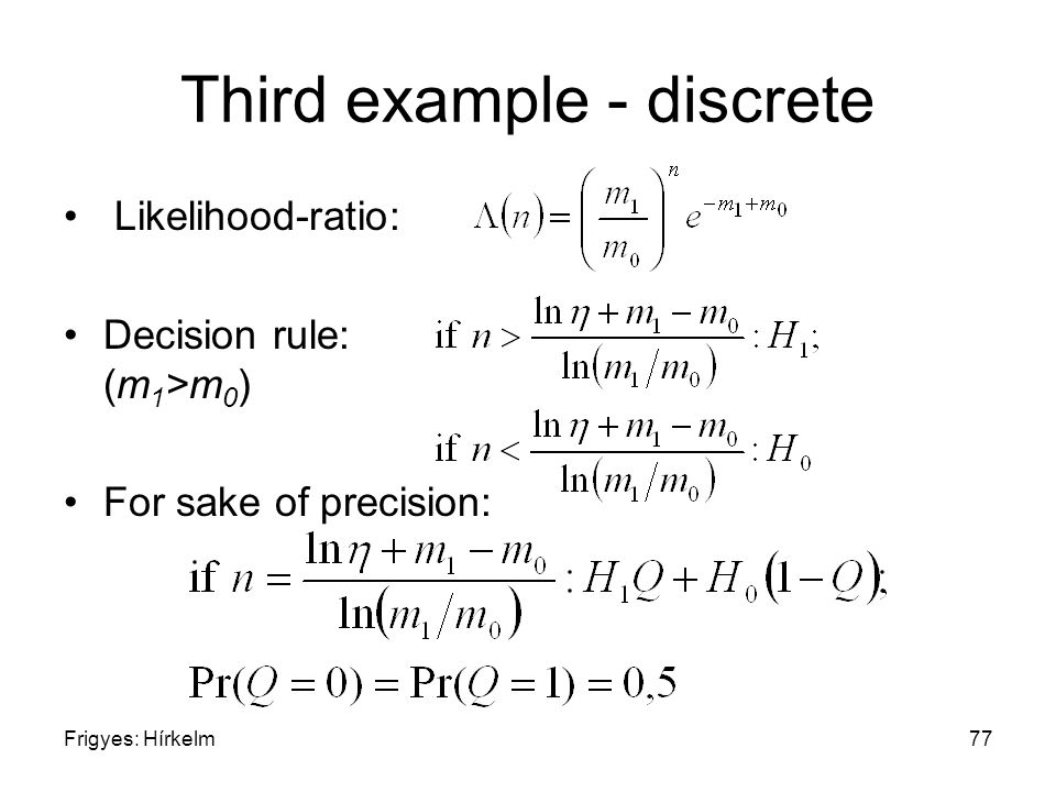 Frigyes: Hírkelm77 Third example - discrete Likelihood-ratio: Decision rule: (m 1 >m 0 ) For sake of precision:
