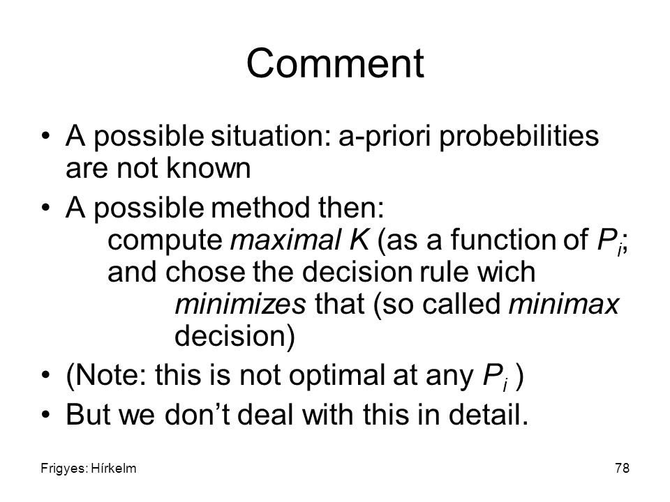 Frigyes: Hírkelm78 Comment A possible situation: a-priori probebilities are not known A possible method then: compute maximal K (as a function of P i
