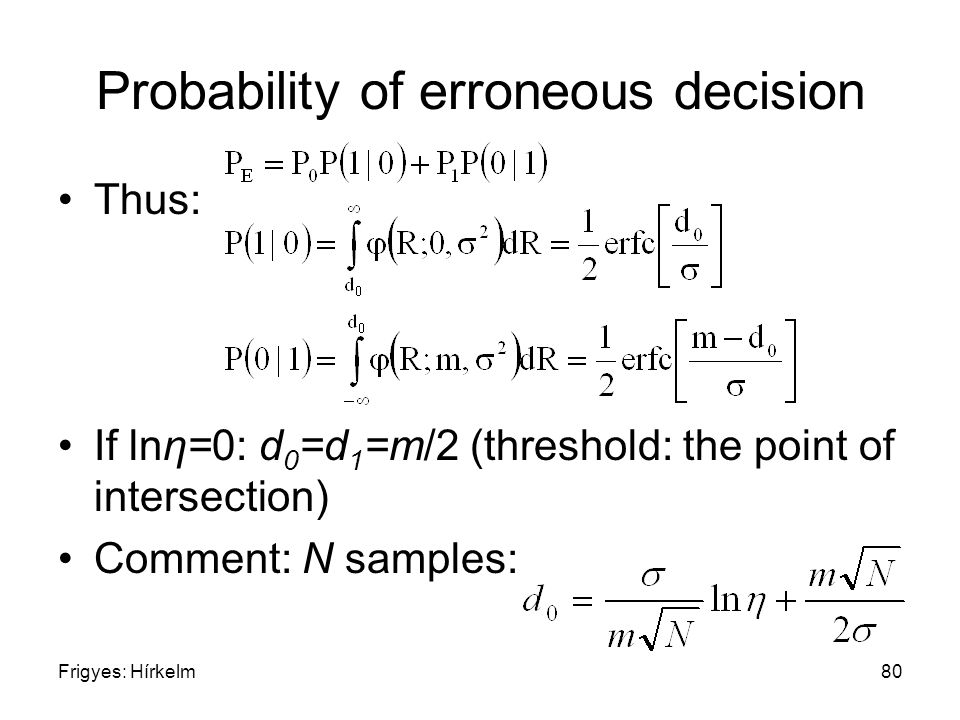 Frigyes: Hírkelm80 Probability of erroneous decision Thus: If lnη=0: d 0 =d 1 =m/2 (threshold: the point of intersection) Comment: N samples: