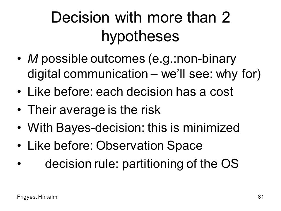 Frigyes: Hírkelm81 Decision with more than 2 hypotheses M possible outcomes (e.g.:non-binary digital communication – we'll see: why for) Like before: each decision has a cost Their average is the risk With Bayes-decision: this is minimized Like before: Observation Space decision rule: partitioning of the OS